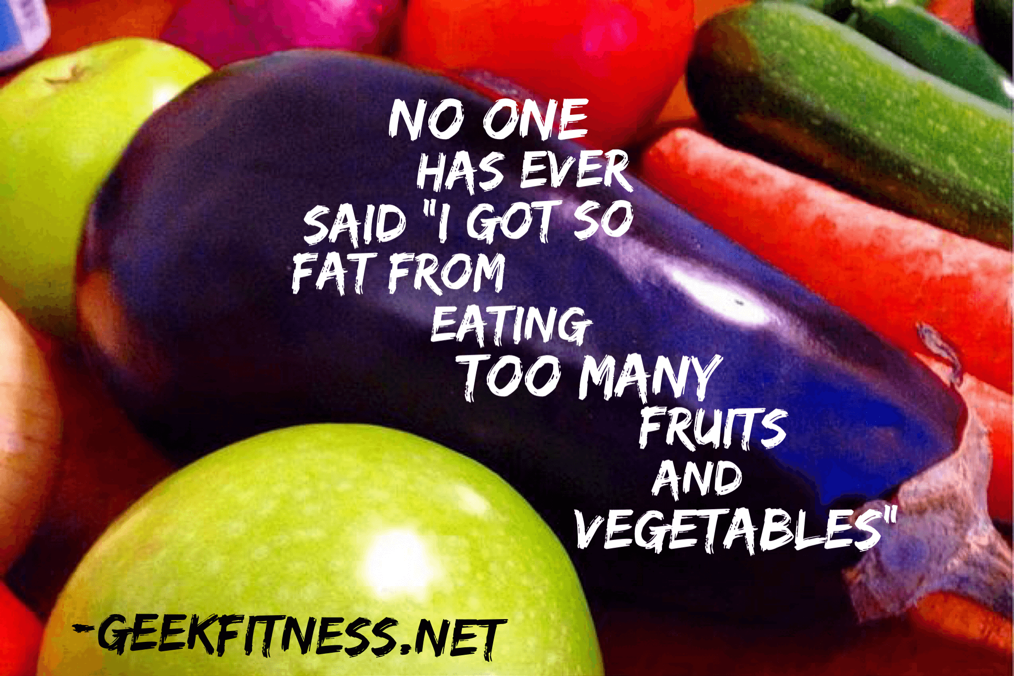 "No one has ever said ""I got so fat from eating too many fruits and vegetables."""
