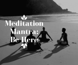 Meditation Mantra-Be Here